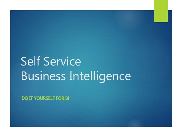 Self Service Business Intelligence DO IT YOURSELF FOR BI
