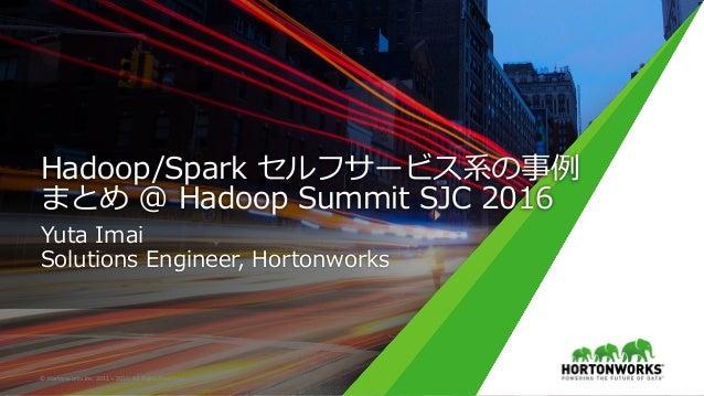 Hadoop/Spark セルフサービス系の事例 まとめ @ Hadoop Summit SJC 2016 Yuta Imai Solutions Engineer, Hortonworks ©HortonworksInc.2011–...