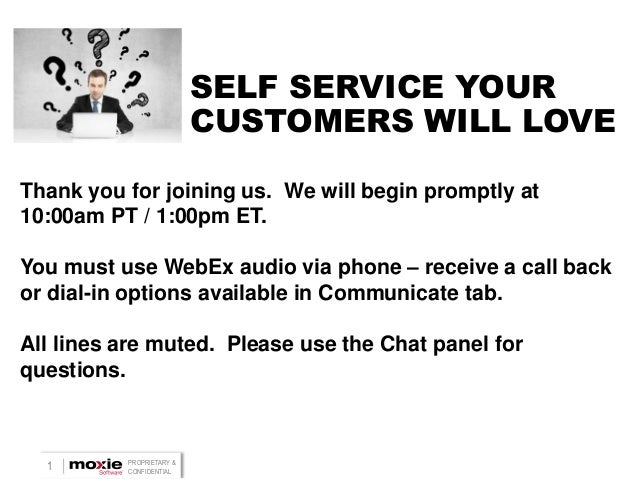 SELF SERVICE YOUR CUSTOMERS WILL LOVE Thank you for joining us. We will begin promptly at 10:00am PT / 1:00pm ET.  You mus...