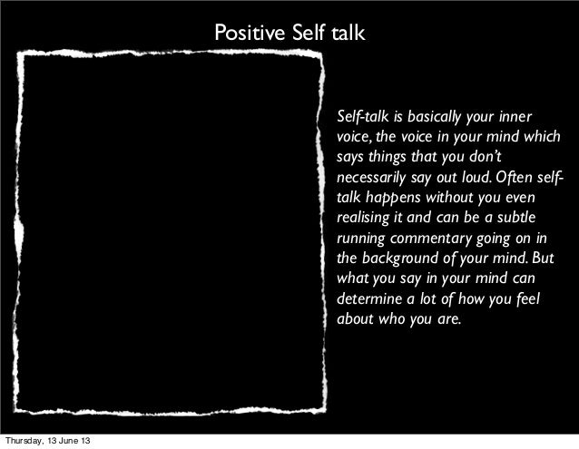 Positive Self talkSelf-talk is basically your innervoice, the voice in your mind whichsays things that you don'tnecessaril...