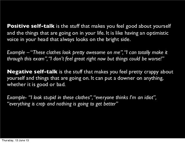 Positive self-talk is the stuff that makes you feel good about yourselfand the things that are going on in your life. It i...