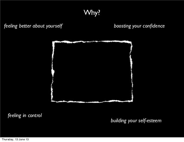 Why?feeling in controlfeeling better about yourself boosting your confidencebuilding your self-esteemThursday, 13 June 13