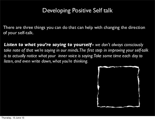 Developing Positive Self talkThere are three things you can do that can help with changing the directionof your self-talk....