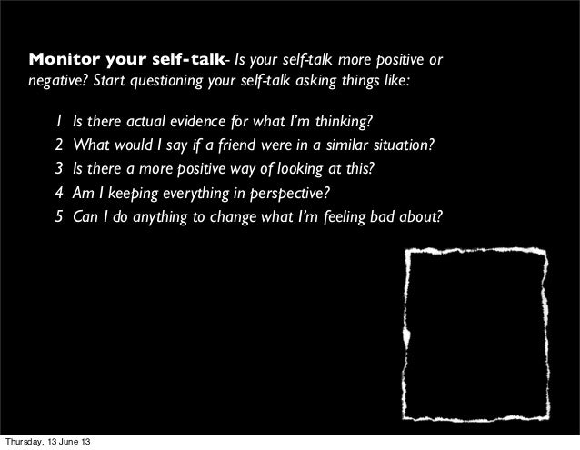 Monitor your self-talk- Is your self-talk more positive ornegative? Start questioning your self-talk asking things like:1 ...