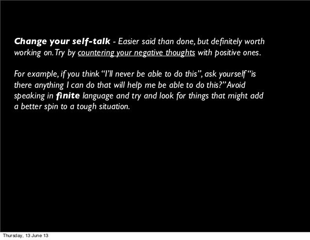 Change your self-talk - Easier said than done, but definitely worthworking on.Try by countering your negative thoughts with...