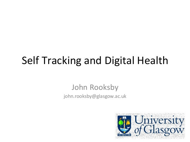 Self	   Tracking	   and	   Digital	   Health	    John	   Rooksby	    john.rooksby@glasgow.ac.uk