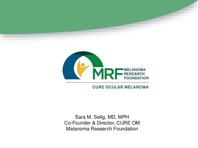 Sara M. Selig, MD, MPH Co-Founder & Director, CURE OM Melanoma Research Foundation