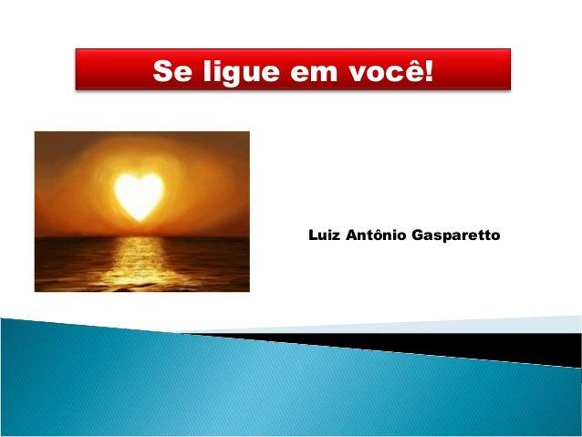 Se ligue em você! Luiz Antônio Gasparetto