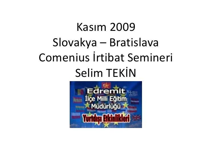 Kasım 2009Slovakya – BratislavaComenius İrtibat SemineriSelim TEKİN<br />