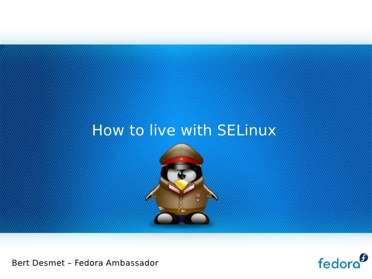 How to live with SELinux Bert Desmet – Fedora Ambassador
