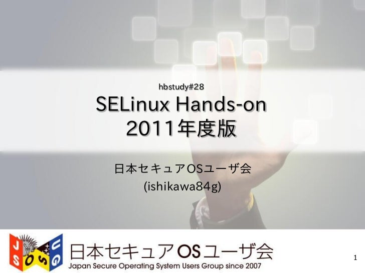 hbstudy#28SELinux Hands-on   2011年度版 日本セキュアOSユーザ会   (ishikawa84g)                   1