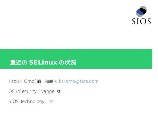 最近の SELinux の状況 Kazuki Omo( 面 和毅 ): ka-omo@sios.com OSS/Security Evangelist SIOS Technology, Inc.