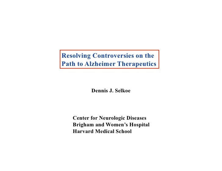 Resolving Controversies on thePath to Alzheimer Therapeutics          Dennis J. Selkoe   Center for Neurologic Diseases   ...