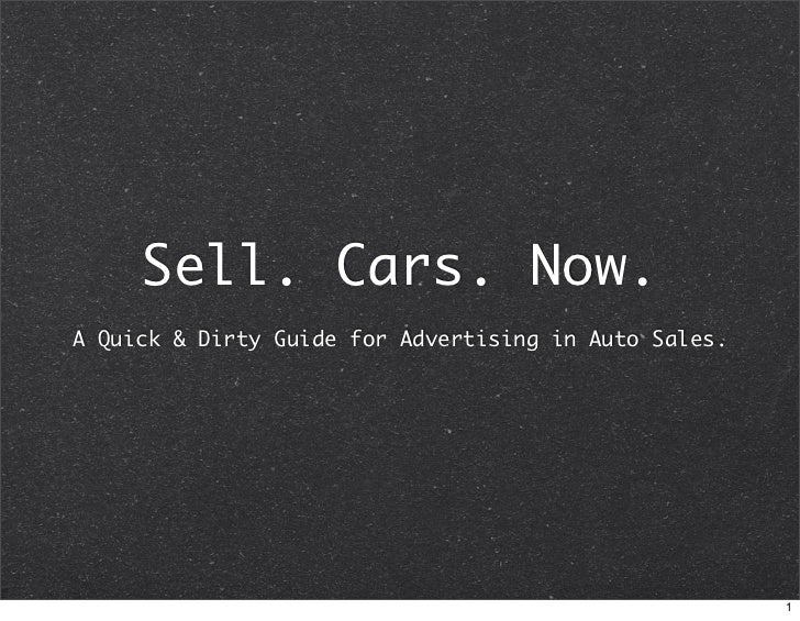 Sell. Cars. Now. A Quick  Dirty Guide for Advertising in Auto Sales.                                                      ...