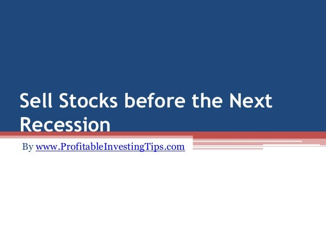 Sell Stocks before the Next  Recession  By www.ProfitableInvestingTips.com