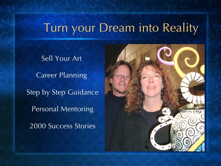 Turn your Dream into Reality <ul><li>Sell Your Art  </li></ul><ul><li>Career Planning  </li></ul><ul><li>Step by Step Guid...