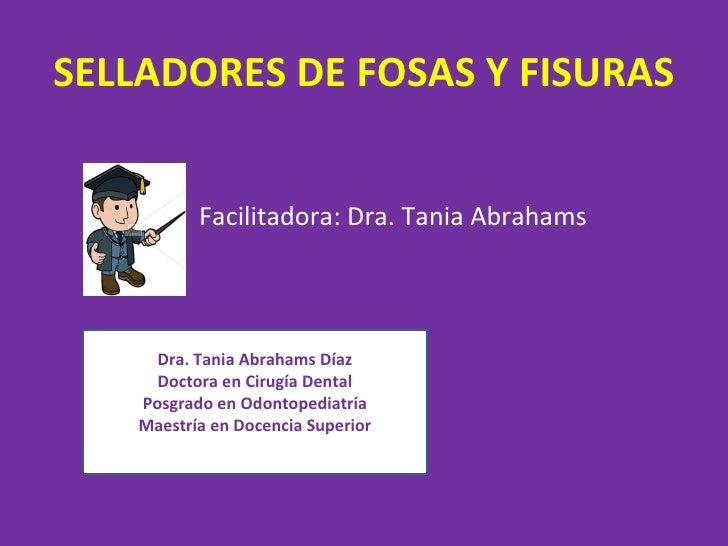 SELLADORES DE FOSAS Y FISURAS          Facilitadora: Dra. Tania Abrahams     Dra. Tania Abrahams Díaz     Doctora en Cirug...