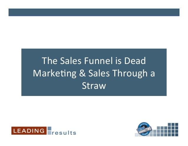 The Sales Funnel is Dead Marke2ng & Sales Through a Straw