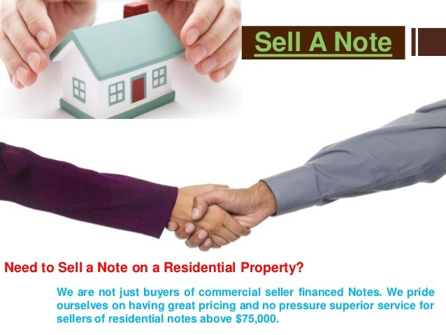 Sell A Note Need to Sell a Note on a Residential Property? We are not just buyers of commercial seller financed Notes. We ...