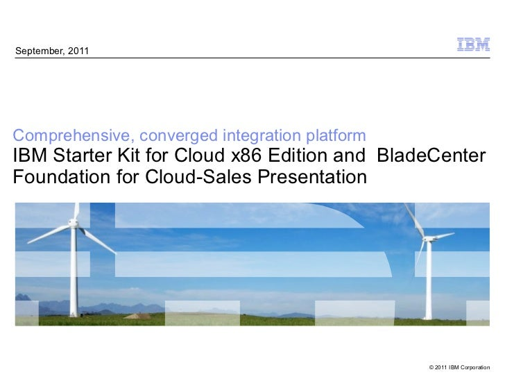 September, 2011Comprehensive, converged integration platformIBM Starter Kit for Cloud x86 Edition and BladeCenterFoundatio...