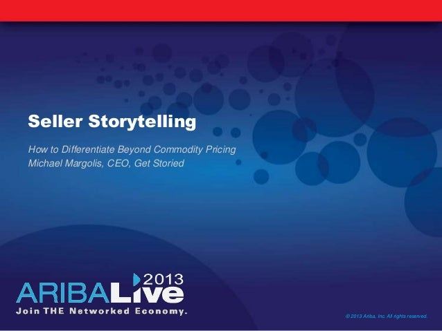 Seller Storytelling How to Differentiate Beyond Commodity Pricing Michael Margolis, CEO, Get Storied © 2013 Ariba, Inc. Al...