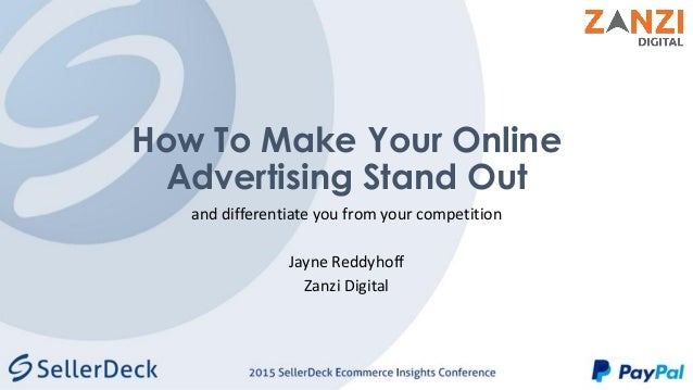 How To Make Your Online Advertising Stand Out and differentiate you from your competition Jayne Reddyhoff Zanzi Digital