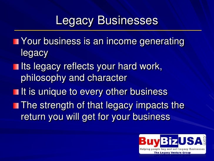 Legacy Businesses<br />Your business is an income generating legacy <br />Its legacy reflects your hard work, philosophy a...