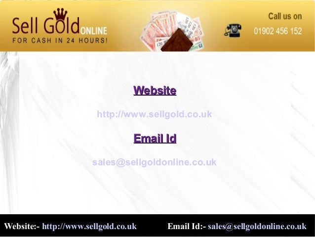 WebsiteWebsitehttp://www.sellgold.co.ukEmail IdEmail Idsales@sellgoldonline.co.ukWebsite:- http://www.sellgold.co.uk Email...