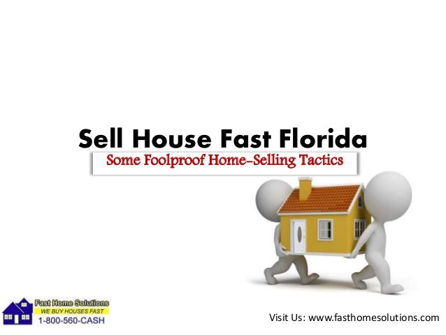 Visit Us: www.fasthomesolutions.com Sell House Fast Florida Some Foolproof Home-Selling Tactics