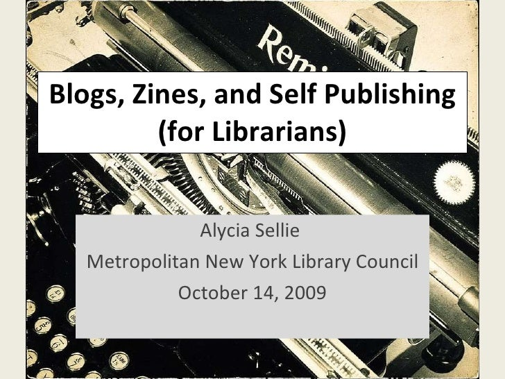 Blogs, Zines, and Self Publishing (for Librarians) Alycia Sellie  Metropolitan New York Library Council October 14, 2009