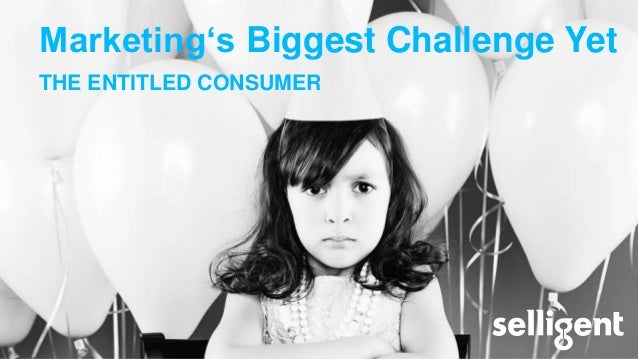Marketing's Biggest Challenge Yet THE ENTITLED CONSUMER