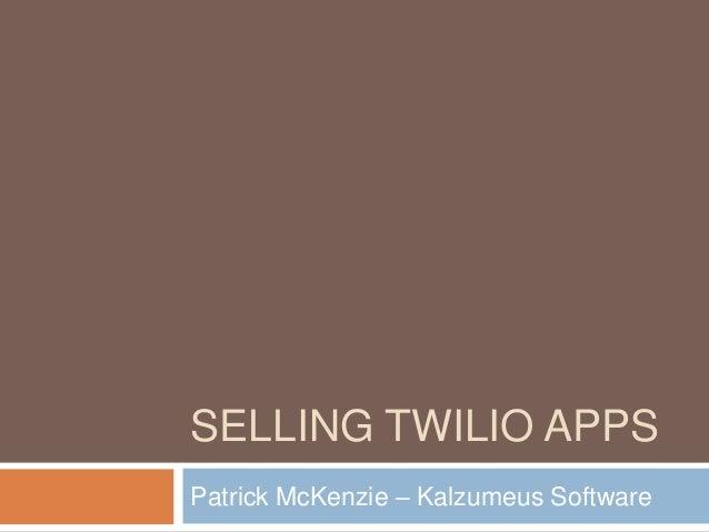 SELLING TWILIO APPSPatrick McKenzie – Kalzumeus Software