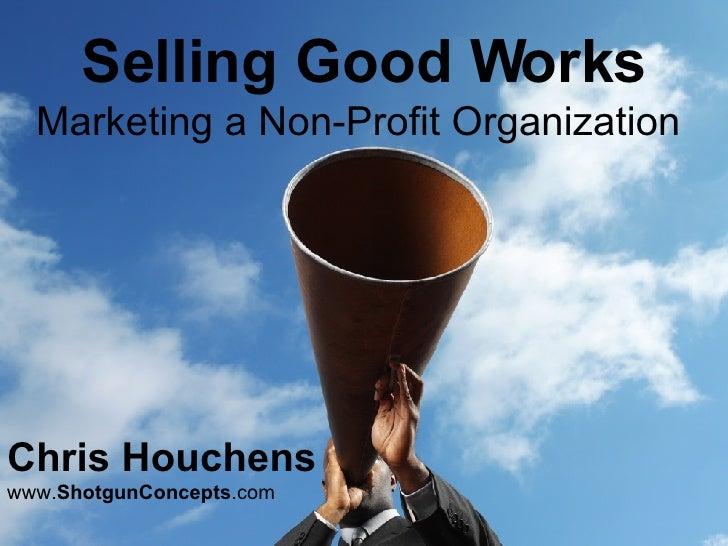 Selling Good Works Marketing a Non-Profit Organization  Chris Houchens   www. ShotgunConcepts .com