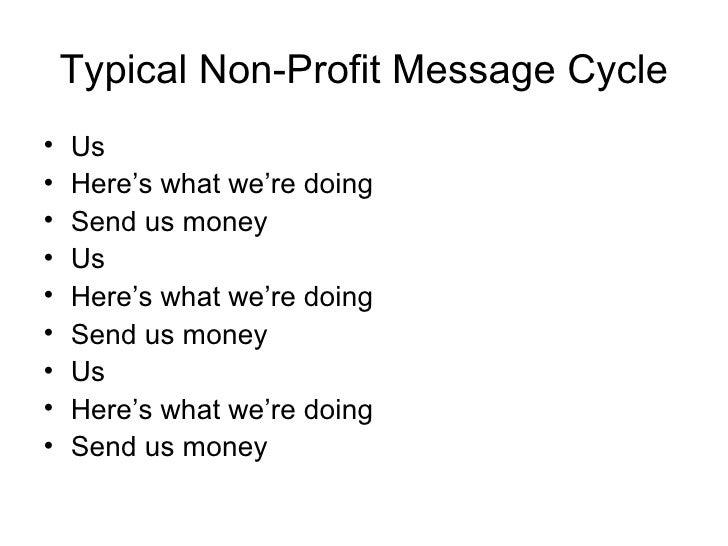 Typical Non-Profit Message Cycle <ul><li>Us </li></ul><ul><li>Here's what we're doing </li></ul><ul><li>Send us money </li...