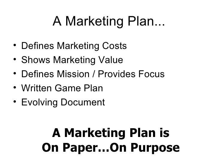 A Marketing Plan... <ul><li>Defines Marketing Costs </li></ul><ul><li>Shows Marketing Value </li></ul><ul><li>Defines Miss...