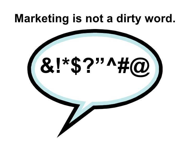 """Marketing is not a dirty word. &!*$?""""^#@"""