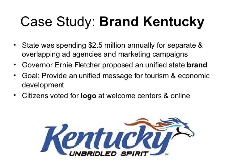 Case Study:  Brand Kentucky <ul><li>State was spending $2.5 million annually for separate & overlapping ad agencies and ma...