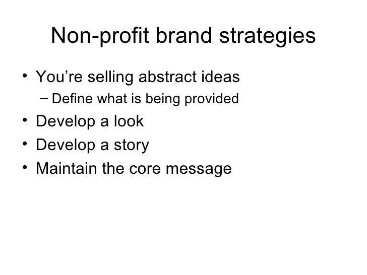 Non-profit brand strategies <ul><li>You're selling abstract ideas </li></ul><ul><ul><li>Define what is being provided </li...