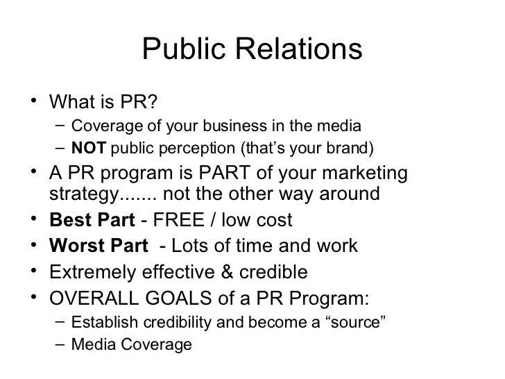 Public Relations <ul><li>What is PR? </li></ul><ul><ul><li>Coverage of your business in the media </li></ul></ul><ul><ul><...