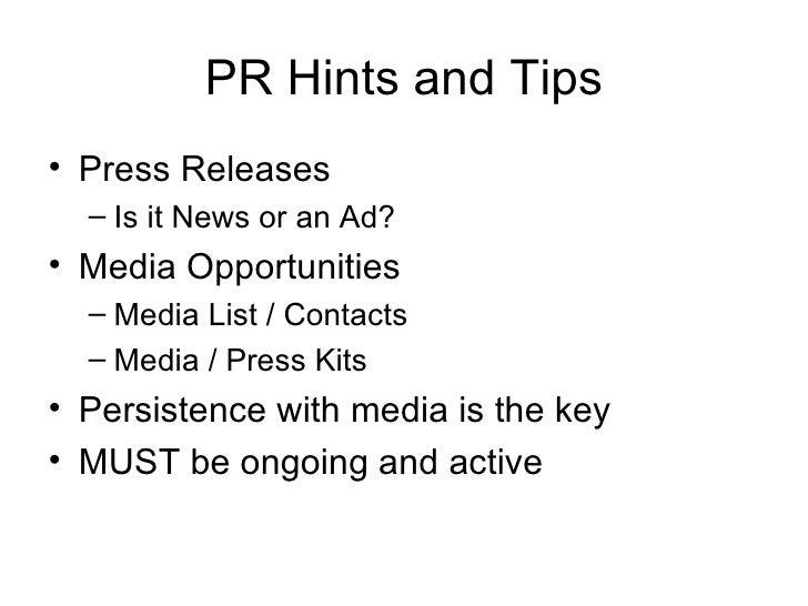 PR Hints and Tips <ul><li>Press Releases </li></ul><ul><ul><li>Is it News or an Ad? </li></ul></ul><ul><li>Media Opportuni...