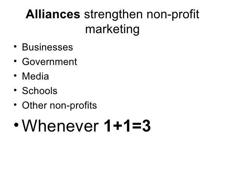 Alliances  strengthen non-profit marketing <ul><li>Businesses </li></ul><ul><li>Government </li></ul><ul><li>Media </li></...