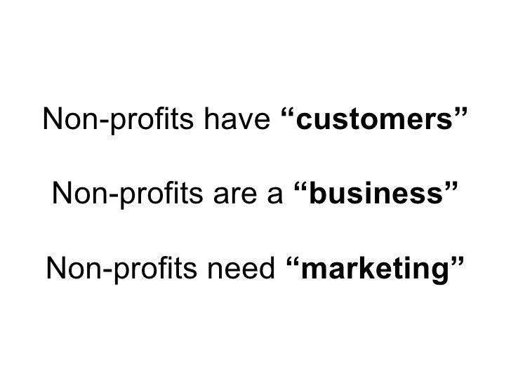 "Non-profits have  ""customers"" Non-profits are a  ""business"" Non-profits need  ""marketing"""