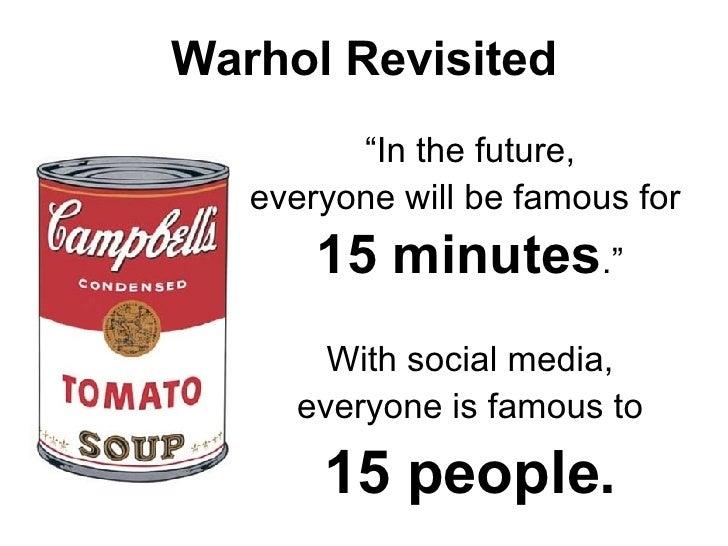 """Warhol Revisited <ul><li>"""" In the future, </li></ul><ul><li>everyone will be famous for  </li></ul><ul><li>15 minutes ."""" <..."""