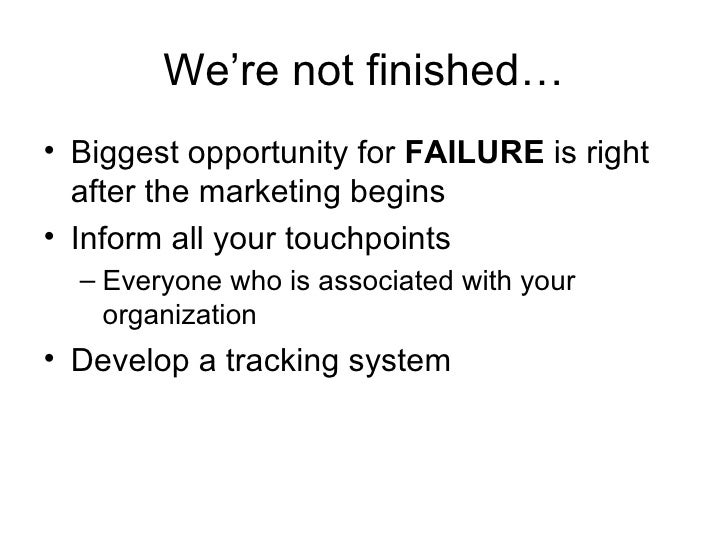 We're not finished… <ul><li>Biggest opportunity for  FAILURE  is right after the marketing begins </li></ul><ul><li>Inform...
