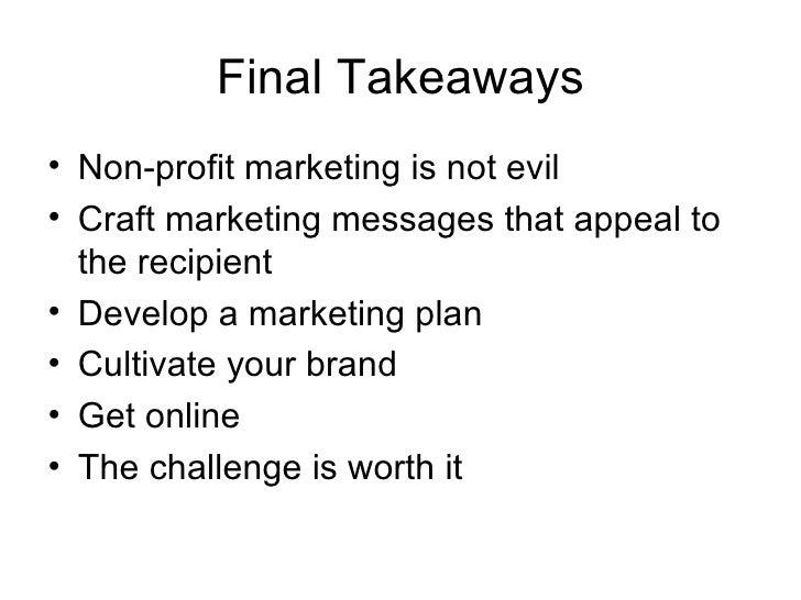 Final Takeaways <ul><li>Non-profit marketing is not evil </li></ul><ul><li>Craft marketing messages that appeal to the rec...