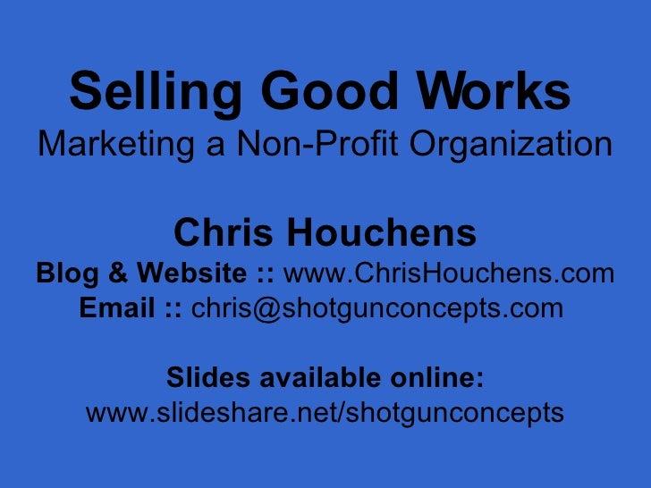 Selling Good Works   Marketing a Non-Profit Organization Chris Houchens Blog & Website ::  www.ChrisHouchens.com Email :: ...
