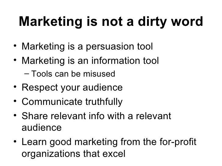 Marketing is not a dirty word <ul><li>Marketing is a persuasion tool </li></ul><ul><li>Marketing is an information tool </...