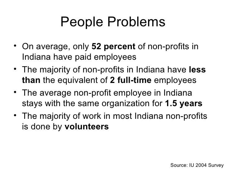 People Problems <ul><li>On average, only  52 percent  of non-profits in Indiana have paid employees </li></ul><ul><li>The ...