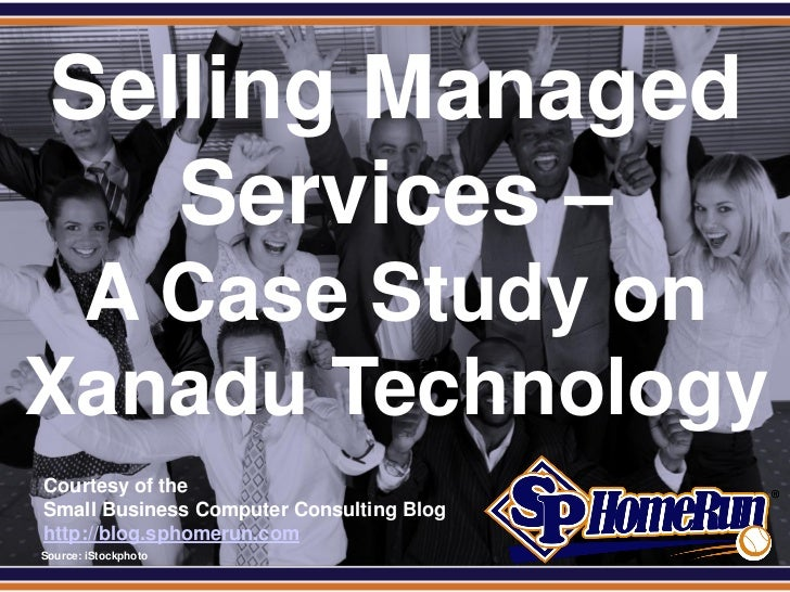 SPHomeRun.com   Selling Managed      Services – A Case Study onXanadu Technology  Courtesy of the  Small Business Computer...