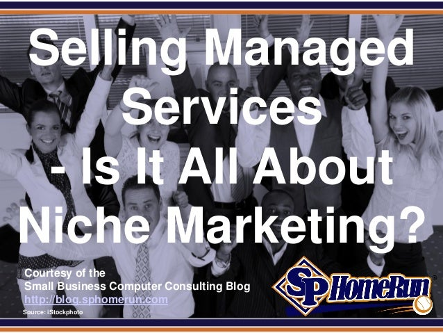 SPHomeRun.com Selling Managed      Services  - Is It All About Niche Marketing?  Courtesy of the  Small Business Computer ...